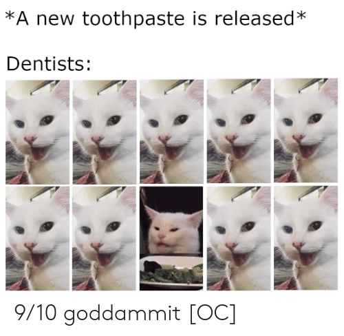 New, Goddammit, and Toothpaste: *A new toothpaste is released*  Dentists: 9/10 goddammit [OC]