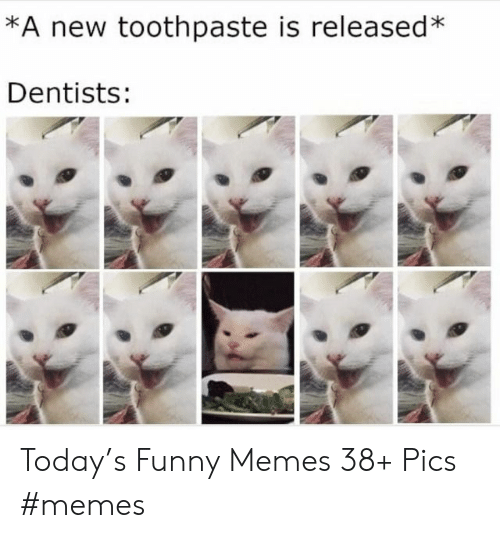 Funny, Memes, and Today: *A new toothpaste is released*  Dentists: Today's Funny Memes 38+ Pics #memes