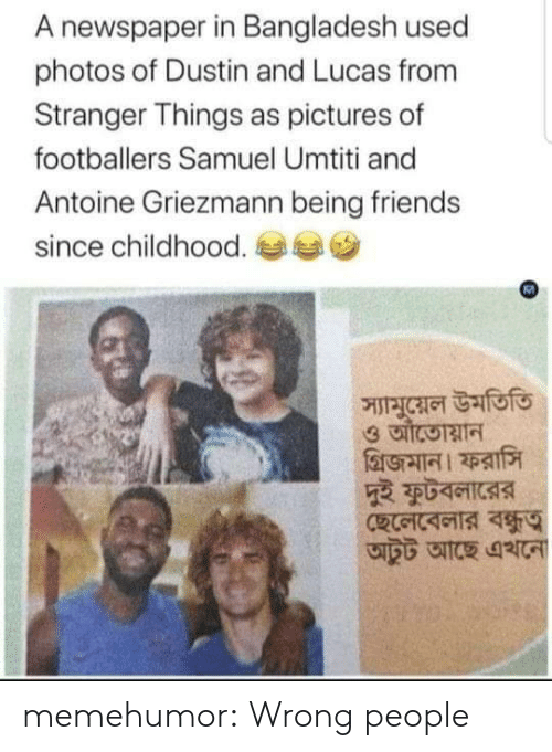 Griezmann: A newspaper in Bangladesh used  photos of Dustin and Lucas from  Stranger Things as pictures of  footballers Samuel Umtiti and  Antoine Griezmann being friends  since childhood.  স্যামুয়েল উমতিতি memehumor:  Wrong people
