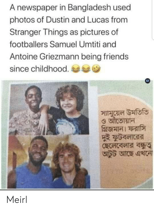 Griezmann: A newspaper in Bangladesh used  photos of Dustin and Lucas from  Stranger Things as pictures of  footballers Samuel Umtiti and  Antoine Griezmann being friends  since childhood.  স্যামুয়েল উমতিতি Meirl