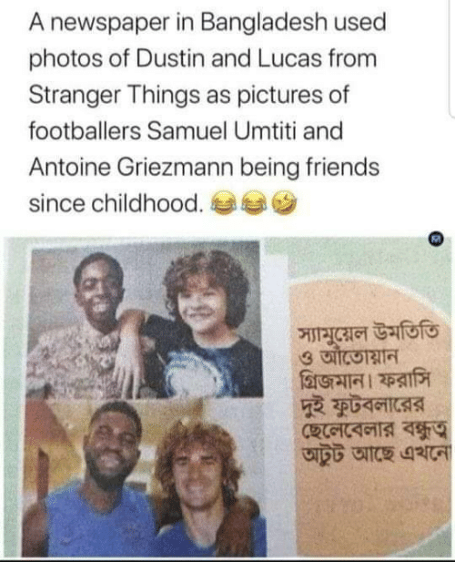 Griezmann: A newspaper in Bangladesh used  photos of Dustin and Lucas from  Stranger Things as pictures of  footballers Samuel Umtiti and  Antoine Griezmann being friends  since childhood.  স্যামুয়েল উমতিতি