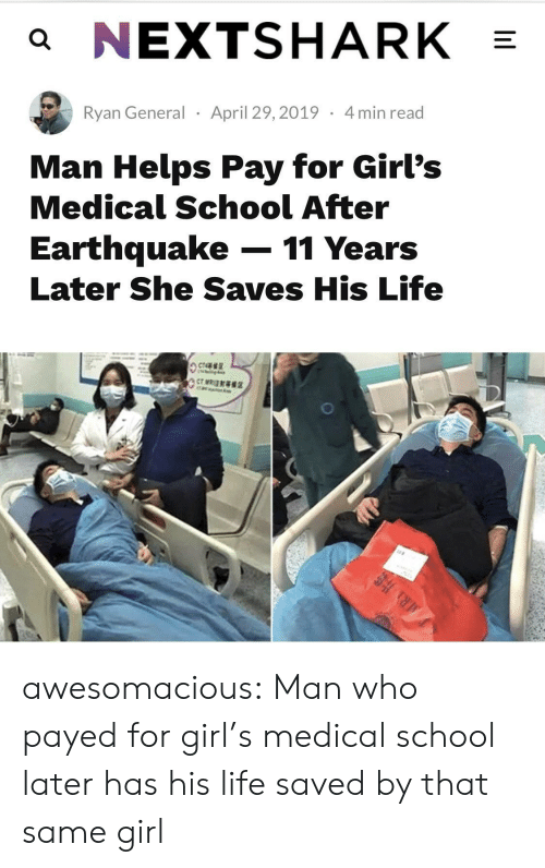 payed: a NEXTSHARK  Ryan General April 29,2019 4min read  Man Helps Pay for Girl's  Medical School After  Earthquake-11 Years  Later She Saves His Life awesomacious:  Man who payed for girl's medical school later has his life saved by that same girl