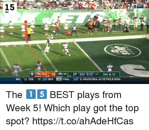 Memes, Nfl, and Best: A  NFL  15  DEN 2 YH 5:12 40 3RD & 14  12  12-2)  ·一  BUFE, FINAL  ㈥S. HAUSCHKA: 46 YD FIELD GOAL  NFL.GTEN  13 The 1⃣5⃣ BEST plays from Week 5!   Which play got the top spot? https://t.co/ahAdeHfCas