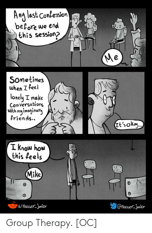 junior: A ng last Confession  before we end  this session?  Me  Sometimes  when I feel  lonely I make  Conversations  with my imaginary  Priends..  Tt's okay..  I know how  this feels  Mike  /MasserJunior  @nasser-junior Group Therapy. [OC]