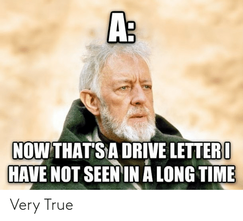 very true: A:  NOW THAT'S A DRIVE LETTER I  HAVE NOT SEEN IN A LONG TIME Very True