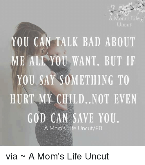 Memes, 🤖, and Say Something: A om's Life  Uncut  YOU CAN TALK BAD ABOUT  ME ALL YOU WANT. BUT IF  YOU SAY SOMETHING TO  HURT MY CHILD. NOT EVEN  GOD CAN SAVE YOU  A Mom's Life Uncut/FB via ~ A Mom's Life Uncut