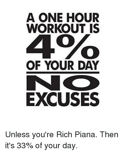 Rich Piana: A ONE HOUR  WORKOUT IS  4%o  OF YOUR DAY  EXCUSES Unless you're Rich Piana. Then it's 33% of your day.