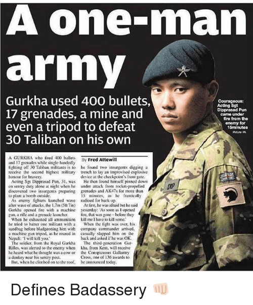 I Will Kill You: A one-man  army  2  Gurkha  used 400 bullets,  Courageous:  Acting Sgt  Dipprasad Pun  came under  17 grenades, a mine and  even a tripod to defeat  fire from the  enomy for  15minutos  30 Taliban on his own  A GURKHA who fired 40lets By Fred Attewill  and 17 grenades while single-handedly  lighting off 30 Taliban militants is to he found iwo insurgents digging a  reccive the second highest military trench to lay an improvised explosive  honour for bravery  device at the checkpoint's front gate.  Acting Sgt Dipprasad Pun, 3 was  on sentry duty alone at night when he  discovered two insurgents preparing  to plant a bomb outside  He then found himself pinned down  under attack from rocket-propelled  grenades and AK47s for more than  15 minutes, as e franticall,y  As enemy tighters launched wave radioed for back up  after wave of attacks, the 1.7m (Slin) At tirst, he was afraid but he said  Gurkha opened fire with a machine yesterday: As soon as I opened  gun, a rile and a grenade launcher. ire, that was gone before they  When he exhausted all ammunition kill me I have lo kill some.  he tried to batter one militant with a When the fight was over, his  sandbag before bludgeoning him with company commander arrived  a machine gun tripod, as he roared in casually slapped him on the  Nepali: I will kill you,  back and asked if he was OK  The soldier, from the Royal Gurkha The third gencration Gur-  Rilles, was alerted to he enemy when kha. from Ken, will receive  he heard what he thought was a cow or the Conspicuous Gallantry  Cross, one of 136 awards to  a donkey near his sentry posi.  But, when he climbed on to the roof,  be announced today Defines Badassery 👊🏻