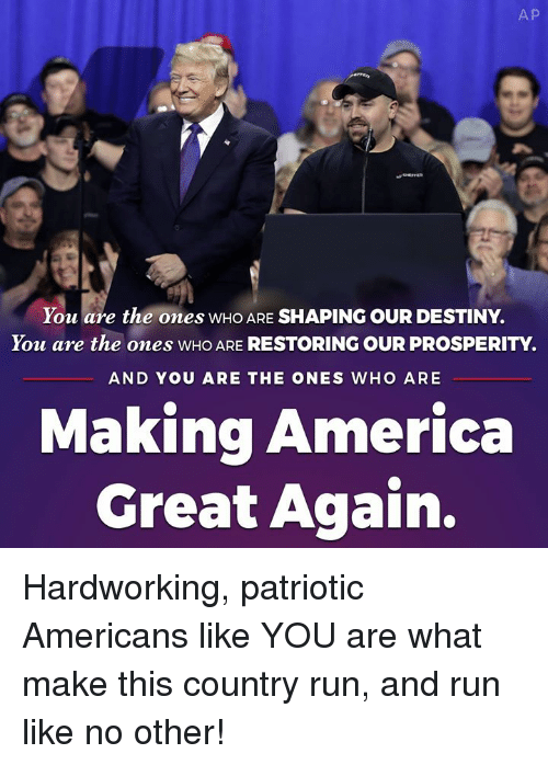 Making America Great Again: A P  You are the ones WHO ARE SHAPING OUR DESTINY.  You are the ones WHO ARE RESTORING OUR PROSPERITY.  AND YOU ARE THE ONES WHO ARE  Making America  Great Again. Hardworking, patriotic Americans like YOU are what make this country run, and run like no other!