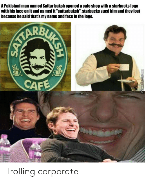 "Starbucks, Trolling, and Lost: A Pakistani man named Sattar buksh opened a cafe shop with a starbucks logo  with his face on it and named it""sattarbuksh"", starbucks sued him and they lost  because he said that's my name and face in the logo.  CAF Trolling corporate"