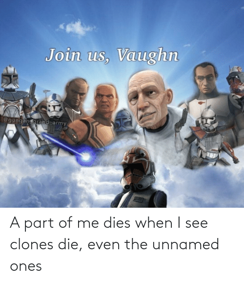 Dies: A part of me dies when I see clones die, even the unnamed ones