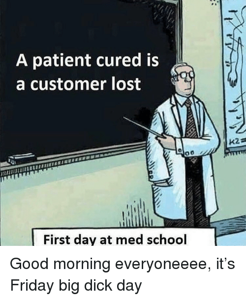 Big Dick, Friday, and School: A patient cured is  a customer lost  First day at med school Good morning everyoneeee, it's Friday big dick day