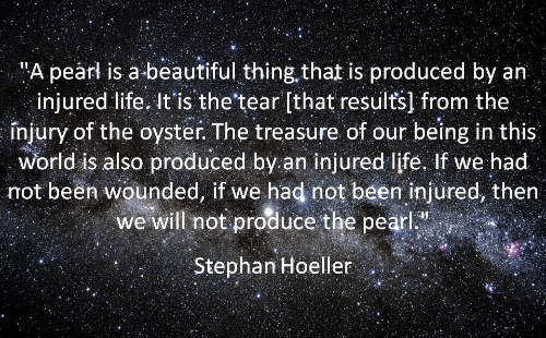 "Not Been: ""A pearl is a beautiful thing that is produced by an  injured life. It'is the'tear [that results] from the  înjury of the oyster. The treasure of our being in this  World is also produced by an injured life, If we had  not been wounded, if we had not been injured, then  we will not produce the pearl  Stephan Hoeller"