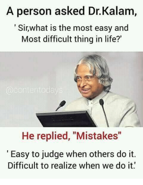 """Life, Memes, and Mistakes: A person asked Dr.Kalam,  Sirwhat is the most easy and  Most difficult thing in life?'  He replied, """"Mistakes""""  Easy to judge when others do it.  Difficult to realize when we do it"""