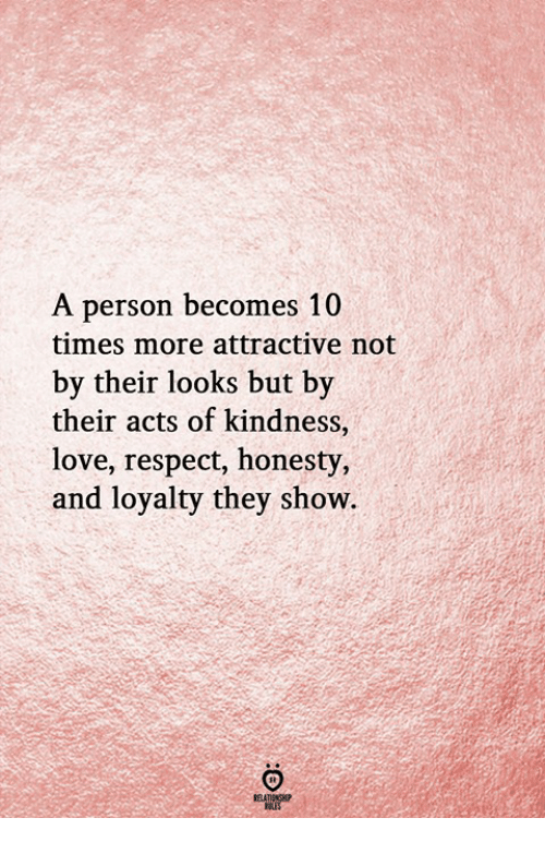 Love, Respect, and Honesty: A person becomes 10  times more attractive not  by their looks but by  their acts of kindness,  love, respect, honesty,  and loyalty they show.