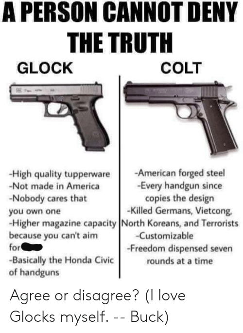 America, Honda, and Love: A PERSON CANNOT DENY  THE TRUTH  GLOCK  COLT  -High quality tupperwareAmerican forged steel  -Not made in America  -Nobody cares that  you own one  -Higher magazine capacity North Koreans, and Terrorists  because you can't aim  -Every handgun since  copies the design  -Killed Germans, Vietcong,  -Customizable  -Freedom dispensed seven  rounds at a time  or  -Basically the Honda Civic  of handguns Agree or disagree? (I love Glocks myself. -- Buck)