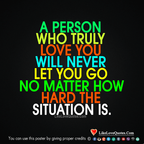 Love, Memes, and Never: A PERSON  WHO TRULY  LOVE YOU  WILL NEVER  LET YOU GO  NO MATTER HOW  HARD THE  SITUATION IS.  LIkeLOveQuotes.com  LikeLoveQuotes.Com  You can use this poster by giving proper credits  f