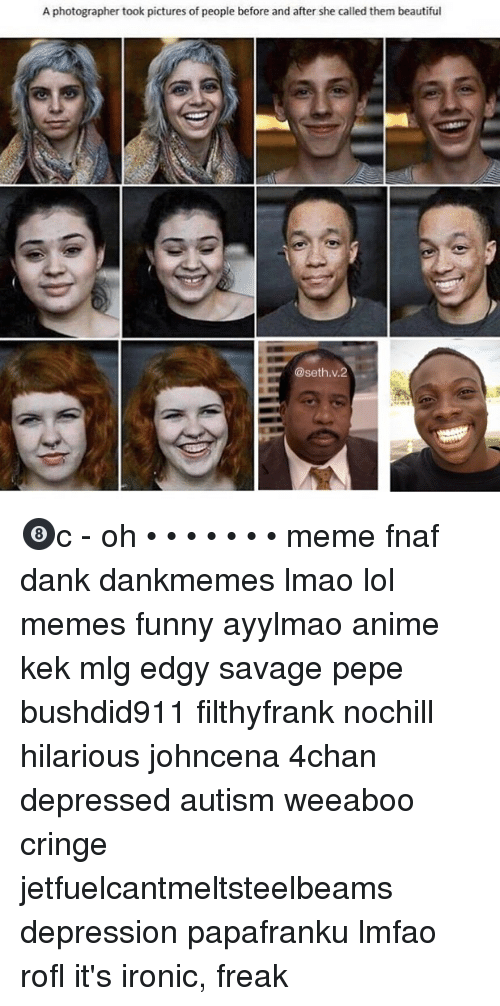 4chan, Anime, and Beautiful: A photographer took pictures of people before and after she called them beautiful  @seth.v.2 🎱c - oh • • • • • • • meme fnaf dank dankmemes lmao lol memes funny ayylmao anime kek mlg edgy savage pepe bushdid911 filthyfrank nochill hilarious johncena 4chan depressed autism weeaboo cringe jetfuelcantmeltsteelbeams depression papafranku lmfao rofl it's ironic, freak