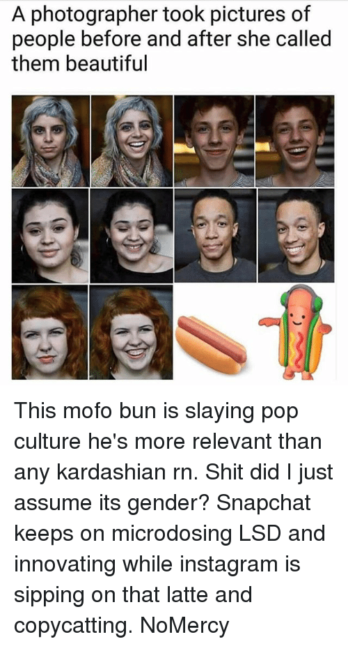 Mofoe: A photographer took pictures of  people before and after she called  them beautiful This mofo bun is slaying pop culture he's more relevant than any kardashian rn. Shit did I just assume its gender? Snapchat keeps on microdosing LSD and innovating while instagram is sipping on that latte and copycatting. NoMercy