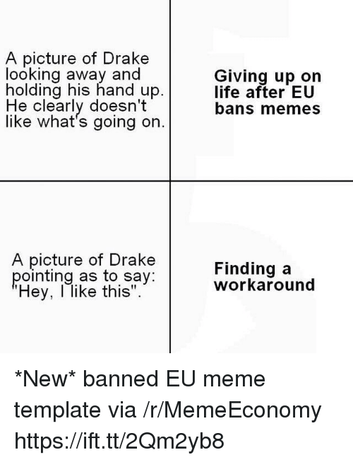 """looking away: A picture of Drake  looking away and  holding his hand up.  Giving up on  life after EU  bans memes  He clearly doesn't  like what's going on.  A picture of Drake  pointing as to say:  Hey, l like this"""".  Finding a  workaround *New* banned EU meme template via /r/MemeEconomy https://ift.tt/2Qm2yb8"""
