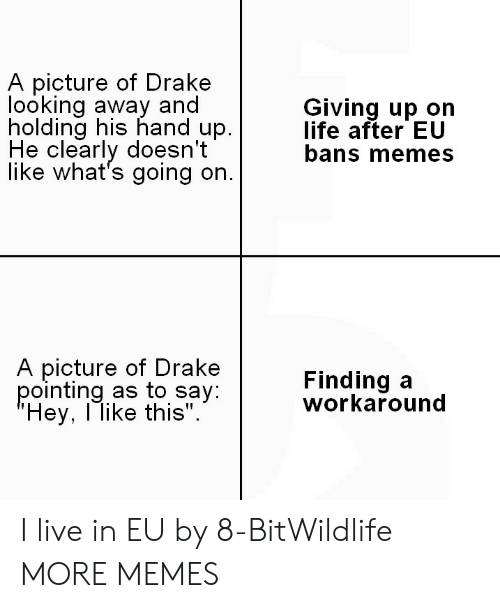 """looking away: A picture of Drakee  looking away and  holding his hand up.  He clearly doesn't  like what's going on.  Giving up on  life after EU  bans memes  A picture of Drake  pointing as to say  Hey, l like this"""".  Finding a  workaround I live in EU by 8-BitWildlife MORE MEMES"""