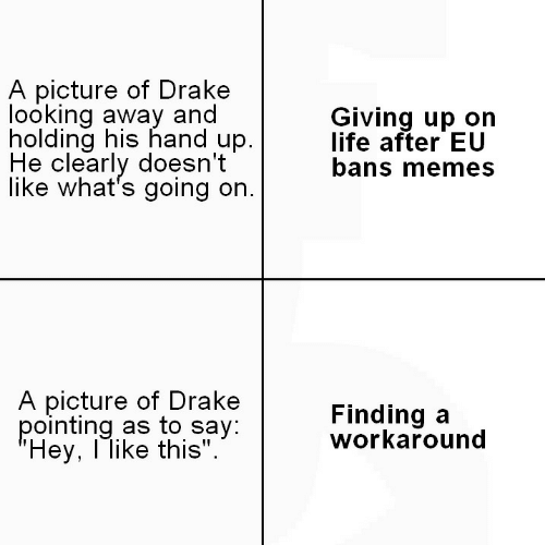 """Drake, Life, and Memes: A picture of Drakee  looking away and  holding his hand up.  He clearly doesn't  like what's going on.  Giving up on  life after EU  bans memes  A picture of Drake  pointing as to say  Hey, l like this"""".  Finding a  workaround"""