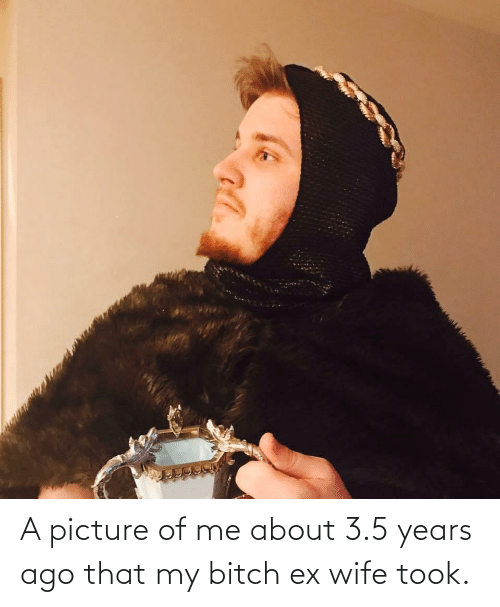 3 5: A picture of me about 3.5 years ago that my bitch ex wife took.