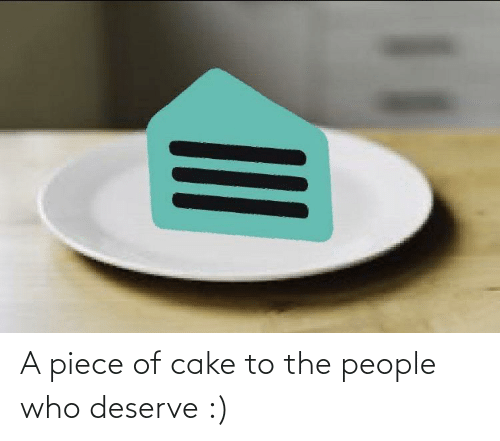 Cake: A piece of cake to the people who deserve :)