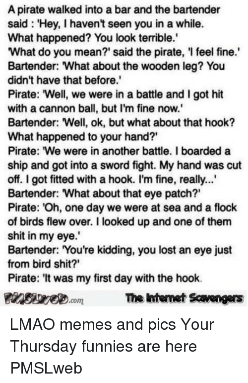 """funnies: A pirate walked into a bar and the bartender  said: Hey, I havent seen you in a while.  What happened? You look terrible.  What do you mean?' said the pirate, 'I feel fine.  Bartender: What about the wooden leg? You  didn't have that before.  Pirate: """"Well, we were in a battle and I got hit  with a cannon ball, but I'm fine now.  Bartender: Well, ok, but what about that hook?  What happened to your hand?'  Pirate: We were in another battle. I boarded a  ship and got into a sword fight. My hand was cut  off. I got fitted with a hook. I'm fine, really..  Bartender: What about that eye patch?""""  Pirate: Oh, one day we were at sea and a flock  0  of birds flew over. I looked up and one of them  shit in my eye.  Bartender: You're kidding, you lost an eye just  from bird shit?'  Pirate: 'It was my first day with the hook.  PinsiyecomThe ntemet Scavengers  7 <p>LMAO memes and pics  Your Thursday funnies are here  PMSLweb </p>"""