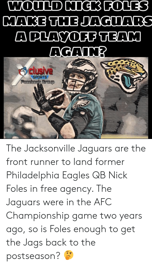 AFC Championship Game, Philadelphia Eagles, and Memes: A PLAYOFF TEAM  AGAINT  clusive  SPORTS The Jacksonville Jaguars are the front runner to land former Philadelphia Eagles QB Nick Foles in free agency. The Jaguars were in the AFC Championship game two years ago, so is Foles enough to get the Jags back to the postseason? 🤔