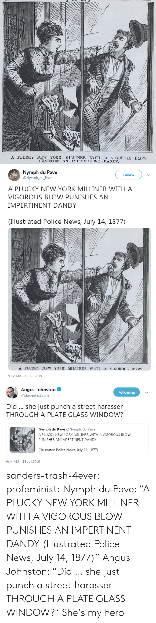 """New York, News, and Police: A PLUCKY NEW YORK MILLINER WiT A V GOROUS BLOW  PUNISHES AN IMPERTINENT DANDY   Nymph du Pave  @Nymph_du_Pave  Follow  A PLUCKY NEW YORK MILLINER WITH A  VIGOROUS BLOW PUNISHES AN  IMPERTINENT DANDY  (Illustrated Police News, July 14, 1877)  A PLUCKY NEW YORK  MILLINER WiT  A V GOROUS BOW  9:42 AM-16 Jul 2019   Angus Johnston  Following  @studentactivism  Did .. she just punch a street harasser  THROUGH A PLATE GLASS WINDOW?  Nymph du Pave @Nymph_du_Pave  A PLUCKY NEW YORK MILLINER WITH A VIGOROUS BLOW  PUNISHES AN IMPERTINENT DANDY  (Illustrated Police News, July 14, 1877)  9:44 AM-16 Jul 2019 sanders-trash-4ever: profeminist:  Nymph du Pave: """"A PLUCKY NEW YORK MILLINER WITH A VIGOROUS BLOW PUNISHES AN IMPERTINENT DANDY  (Illustrated Police News, July 14, 1877)""""   Angus Johnston: """"Did … she just punch a street harasser THROUGH A PLATE GLASS WINDOW?""""   She's my hero"""