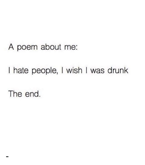 Memes, Poems, and 🤖: A poem about me  I hate people  I wish I was drunk  The end -