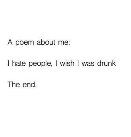 Memes, 🤖, and Poem: A poem about me  I hate people  I wish I was drunk  The end