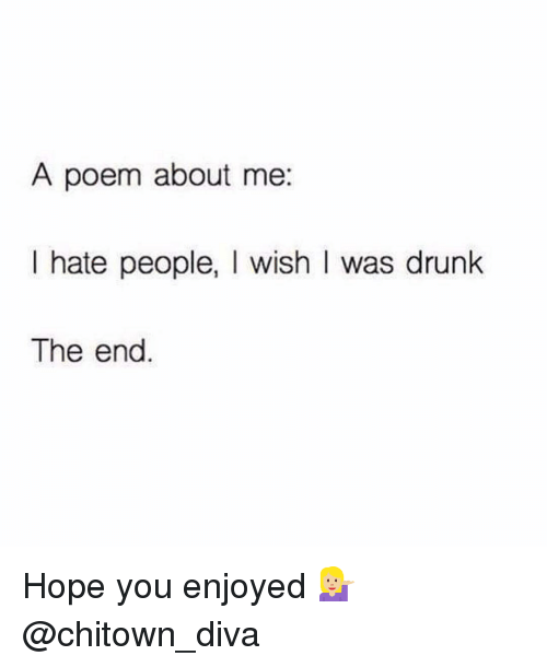 Memes, Poems, and 🤖: A poem about me  I hate people, l wish I was drunk  The end Hope you enjoyed 💁🏼 @chitown_diva