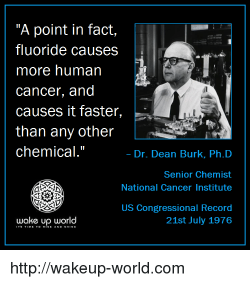 "Cancer, Http, and Record: ""A point in fact,  fluoride causes  more human  cancer, and  causes it faster,  than any other  chemical.""  .  Dr. Dean Burk, Ph.D  Senior Chemist  National Cancer Institute  US Congressional Record  21st July 1976  wake up world  ITS TIMETO RISE AND SHINE http://wakeup-world.com"
