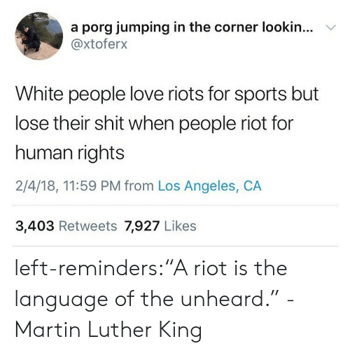 "reminders: a porg jumping in the corner lookin...  @xtoferx  V  White people love riots for sports but  lose their shit when people riot for  human rights  2/4/18, 11:59 PM from Los Angeles, CA  3,403 Retweets 7,927 Likes left-reminders:""A riot is the language of the unheard."" -Martin Luther King"