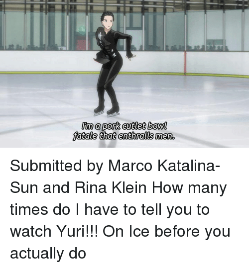 how many times do i have to tell you: a pork cutlet bowl  fatale that enthralls men Submitted by Marco Katalina-Sun and Rina Klein   How many times do I have to tell you to watch Yuri!!! On Ice before you actually do