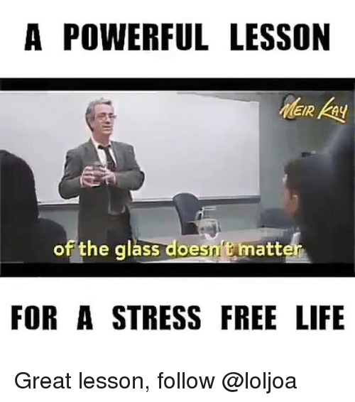 Lessoned: A POWERFUL LESSON  of the glass doesn't matter  FOR A STRESS FREE LIFE Great lesson, follow @loljoa