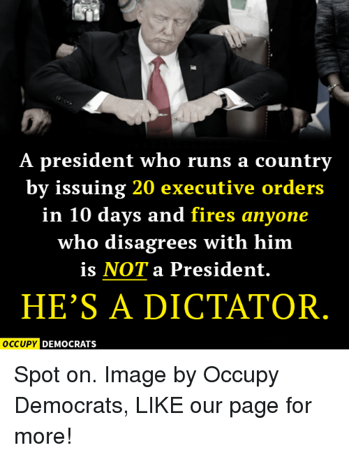 Memes, 🤖, and Executive Order: A president who runs a country  by issuing 20 executive orders  in 10 days and fires anyone  who disagrees with him  is NOT a President.  HE'S A DICTATOR  OCCUPY DEMOCRATS Spot on.  Image by Occupy Democrats, LIKE our page for more!
