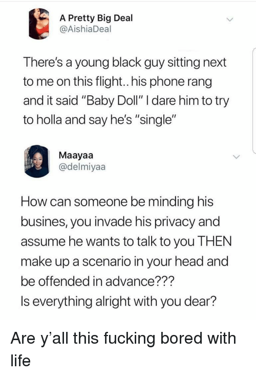 "Blackpeopletwitter, Bored, and Fucking: A Pretty Big Deal  @AishiaDeal  There's a young black guy sitting next  to me on this flight.his phone rang  and it said ""Baby Doll"" I dare him to try  to holla and say he's ""single""  Maayaa  @delmiyaa  How can someone be minding his  busines, you invade his privacy and  assume he wants to talk to you THEN  make up a scenario in your head and  be offended in advance???  Is everything alright with you dear?"