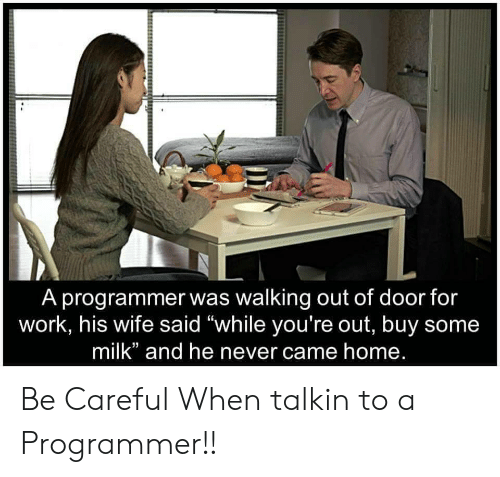 """Youre Out: A programmer was walking out of door for  work, his wife said """"while you're out, buy some  milk"""" and he never came home. Be Careful When talkin to a Programmer!!"""