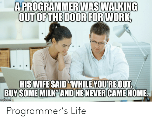"Life, Work, and Home: A PROGRAMMER WAS WALKING  OUT OF THE DOOR FOR WORK,  HIS WIFE SAID ""WHILE YOU'RE OUT,  BUY SOME MILK'AND HE NEVER CAME HOME.  imgflip.com Programmer's Life"