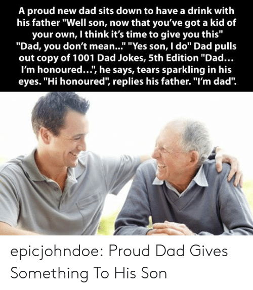 "Sits: A proud new dad sits down to have a drink with  his father ""Well son, now that you've got a kid of  your own, I think it's time to give you this""  ""Dad, you don't mean..."" ""Yes son, I do"" Dad pulls  out copy of 1001 Dad Jokes, 5th Edition ""Dad...  I'm honoured..., he says, tears sparkling in his  eyes. ""Hi honoured, replies his father. ""I'm dad"" epicjohndoe:  Proud Dad Gives Something To His Son"