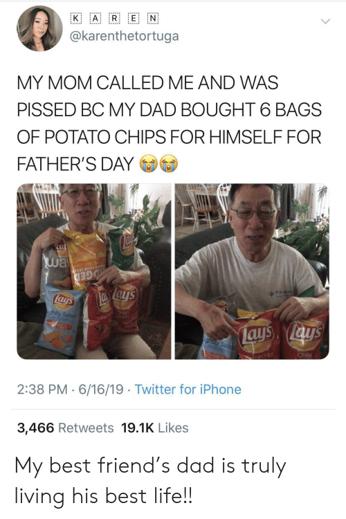 Best Friend, Dad, and Fathers Day: A R E N  K  @karenthetortuga  MY MOM CALLED ME AND WAS  PISSED BC MY DAD BOUGHT 6 BAGS  OF POTATO CHIPS FOR HIMSELF FOR  FATHER'S DAY  way  Su  OTATO CHIP  AR & SOUR CREA N  GED  lays  Fl hile  mon  ightly Salted  ays ays  ighty Salted  Chile  CA  ar  min'Hot  2:38 PM 6/16/19 Twitter for iPhone  3,466 Retweets 19.1K Likes My best friend's dad is truly living his best life!!