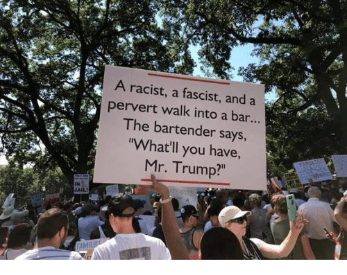 """A Fascist: A racist, a fascist, and a  pervert walk into a bar...  I he bartender says  rWhat'll you have,  Mr. Trump?""""  IN  JAIL"""