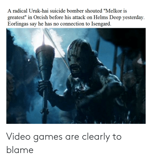 """Reddit, Video Games, and Games: A radical Uruk-hai suicide bomber shouted """"Melkor is  greatest"""" in Orcish before his attack on Helms Deep yesterday  Eorlingas say he has no connection to Isengard. Video games are clearly to blame"""