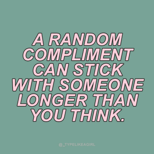 You Think: A RANDOM  COMPLIMENT  CAN STICK  WITH SOMEONE  LONGER THAN  YOU THINK.  @_TYPELIKEAGIRL