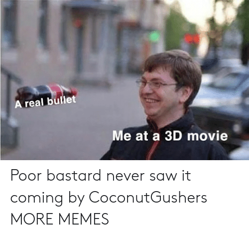 Never Saw It: A real bullet  e at a 3D movie Poor bastard never saw it coming by CoconutGushers MORE MEMES