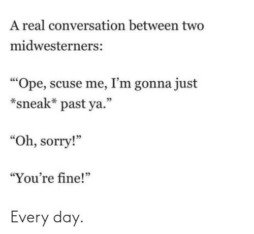 "every day: A real conversation between two  midwesterners:  ""Ope, scuse me, I'm gonna just  *sneak* past ya.""  יכ  ""Oh, sorry!""  ""You're fine!"" Every day."