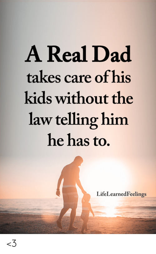 Dad, Memes, and Kids: A Real Dad  takes care of his  kids without the  law telling him  he has to.  LifeLearnedFeelings <3